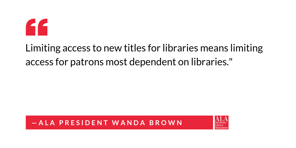"Social media graphic: ""Limiting access to new titles for libraries means limiting access for patrons most dependent on libraries."" ALA President Wanda Brown"