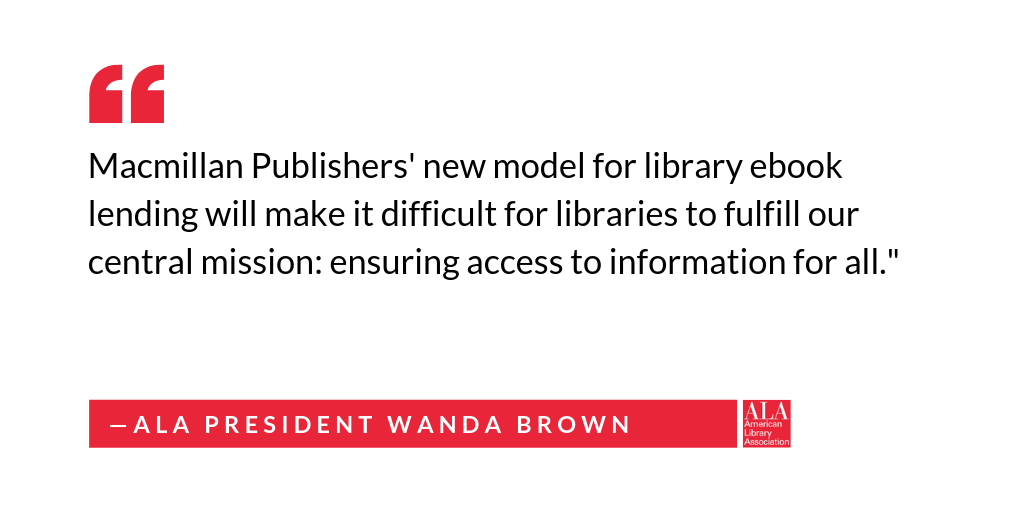 "Social media graphic: MacMillan Publishers' new model for library evook lending will make it difficult for libraries to fulfill thier central mission: ensuring access to information for all."" ALA President Wanda Brown"