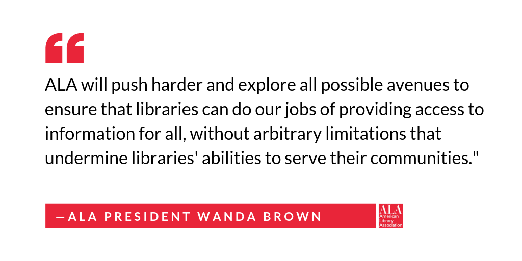 "Social media graphic: "" ALA will push harder and explore all possible avenues to ensure that libraries can do our jobs of providing access to information for all., without arbitrary limitiations that undermine libraries' abilities to serve their communities."" ALA President Wanda Brown"