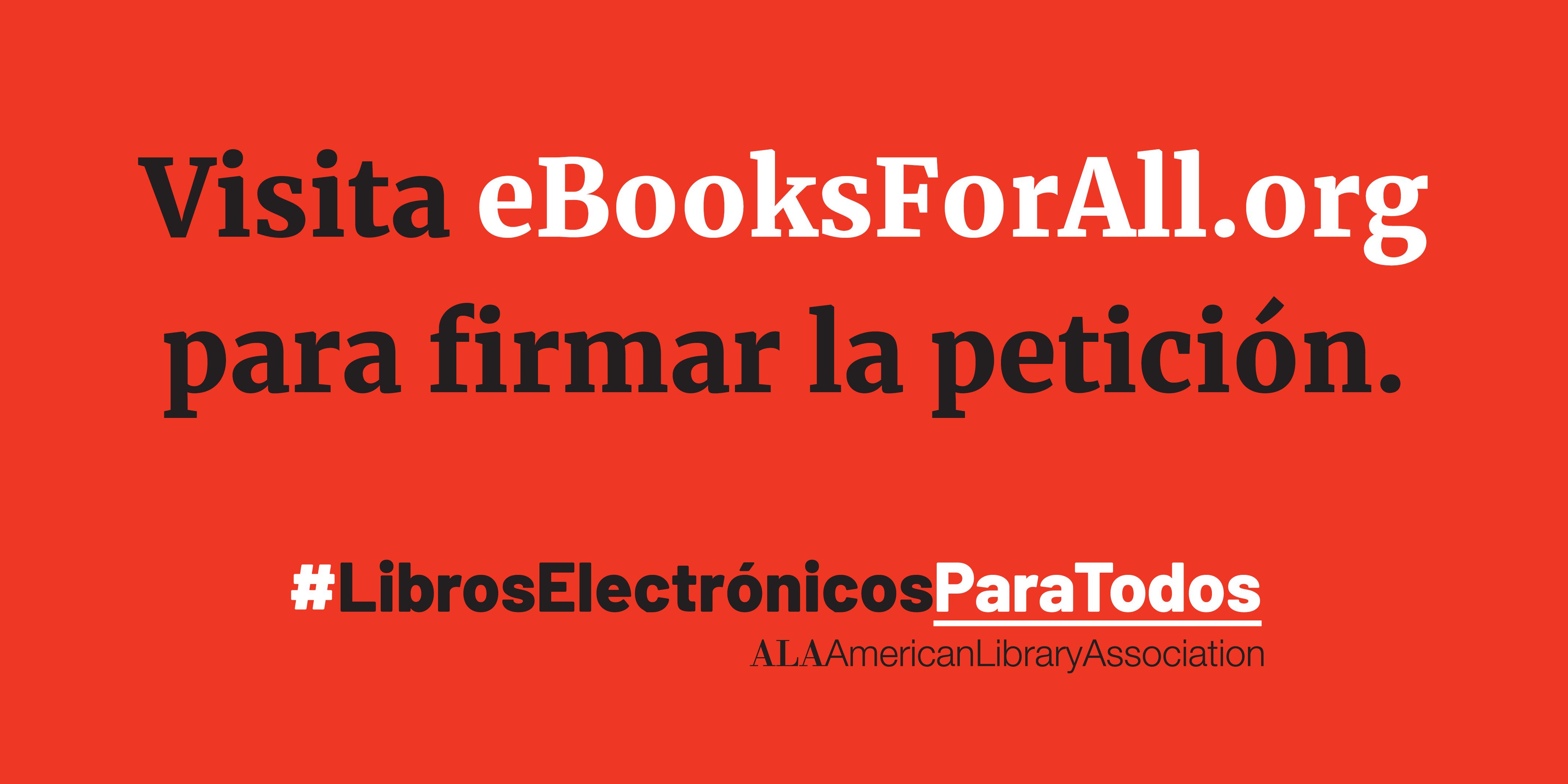 Visita eBooksForAll.org para firmar la petición. #LibrosElectrónicosParaTodos, American Library Association